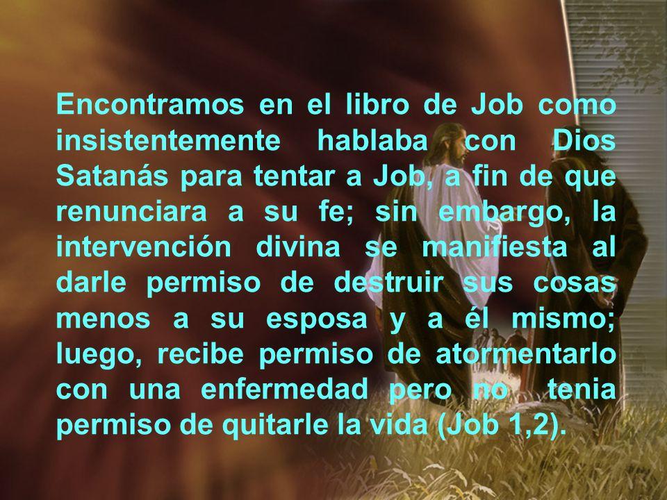 Encontramos en el libro de Job como insistentemente hablaba con Dios Satanás para tentar a Job, a fin de que renunciara a su fe; sin embargo, la inter
