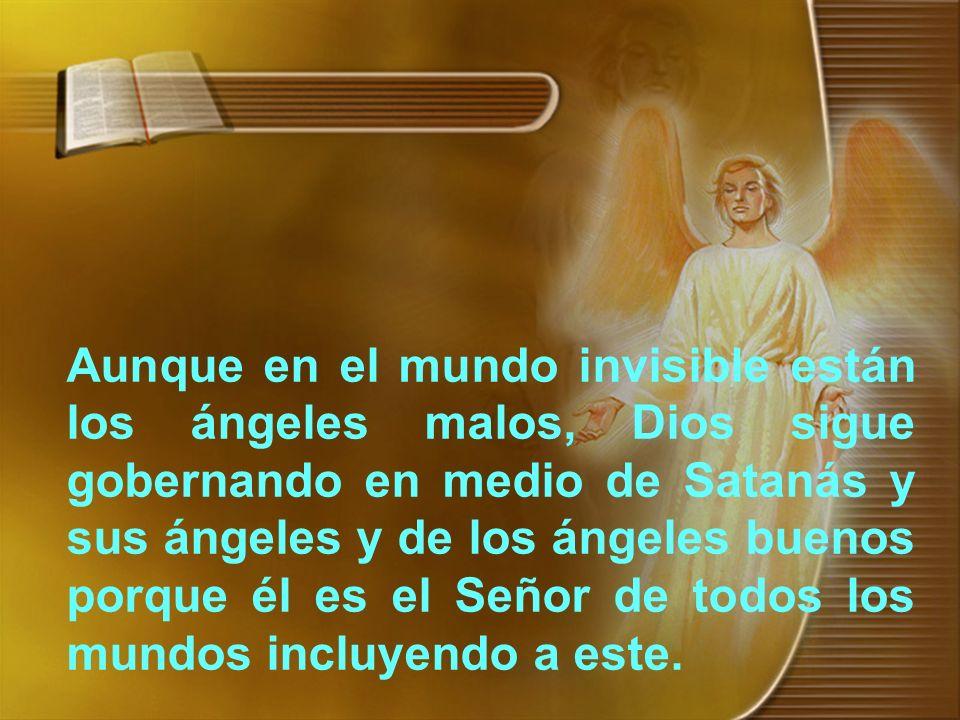 Aunque en el mundo invisible están los ángeles malos, Dios sigue gobernando en medio de Satanás y sus ángeles y de los ángeles buenos porque él es el
