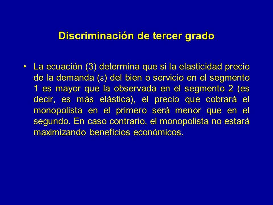 Discriminación de tercer grado La ecuación (3) determina que si la elasticidad precio de la demanda ( ) del bien o servicio en el segmento 1 es mayor que la observada en el segmento 2 (es decir, es más elástica), el precio que cobrará el monopolista en el primero será menor que en el segundo.