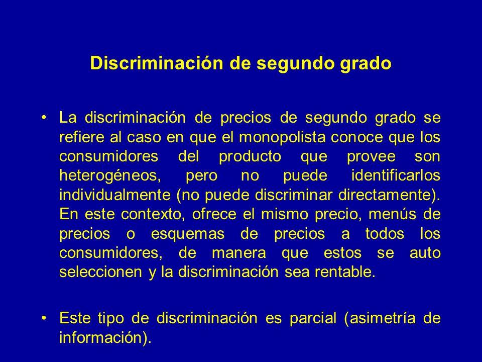 Discriminación de segundo grado La discriminación de precios de segundo grado se refiere al caso en que el monopolista conoce que los consumidores del producto que provee son heterogéneos, pero no puede identificarlos individualmente (no puede discriminar directamente).