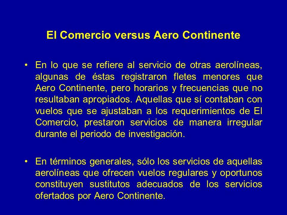 El Comercio versus Aero Continente En lo que se refiere al servicio de otras aerolíneas, algunas de éstas registraron fletes menores que Aero Continente, pero horarios y frecuencias que no resultaban apropiados.