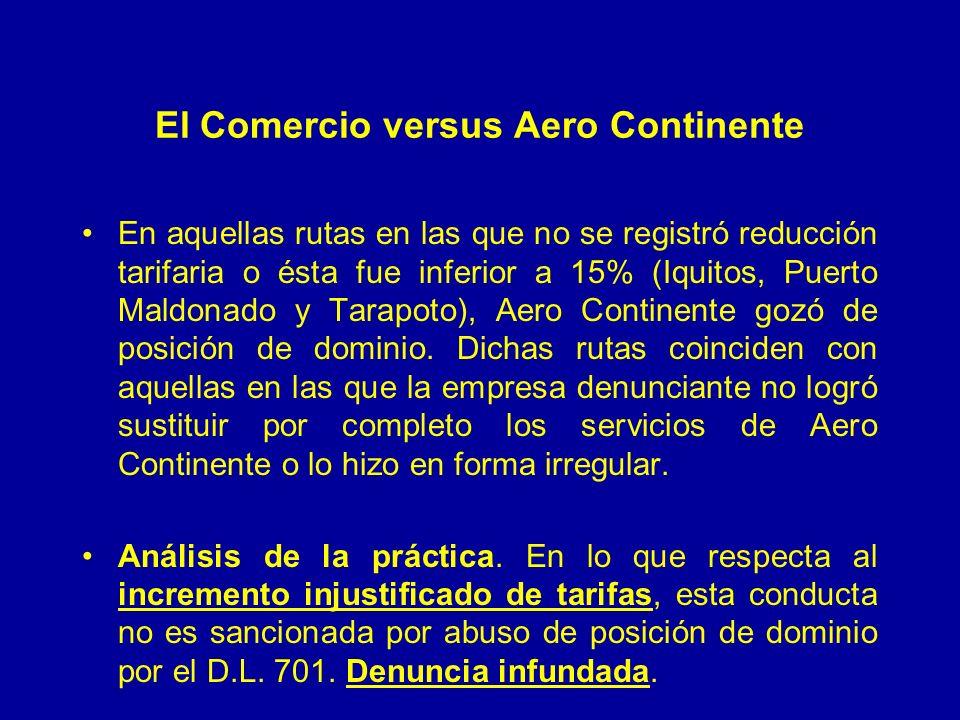 El Comercio versus Aero Continente En aquellas rutas en las que no se registró reducción tarifaria o ésta fue inferior a 15% (Iquitos, Puerto Maldonado y Tarapoto), Aero Continente gozó de posición de dominio.