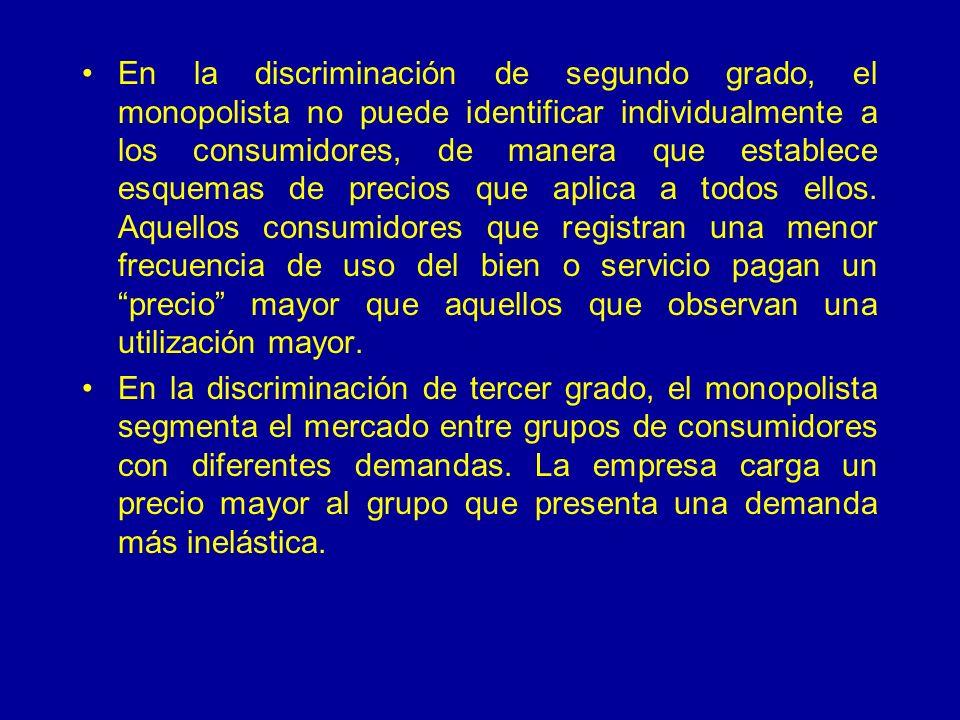 En la discriminación de segundo grado, el monopolista no puede identificar individualmente a los consumidores, de manera que establece esquemas de precios que aplica a todos ellos.
