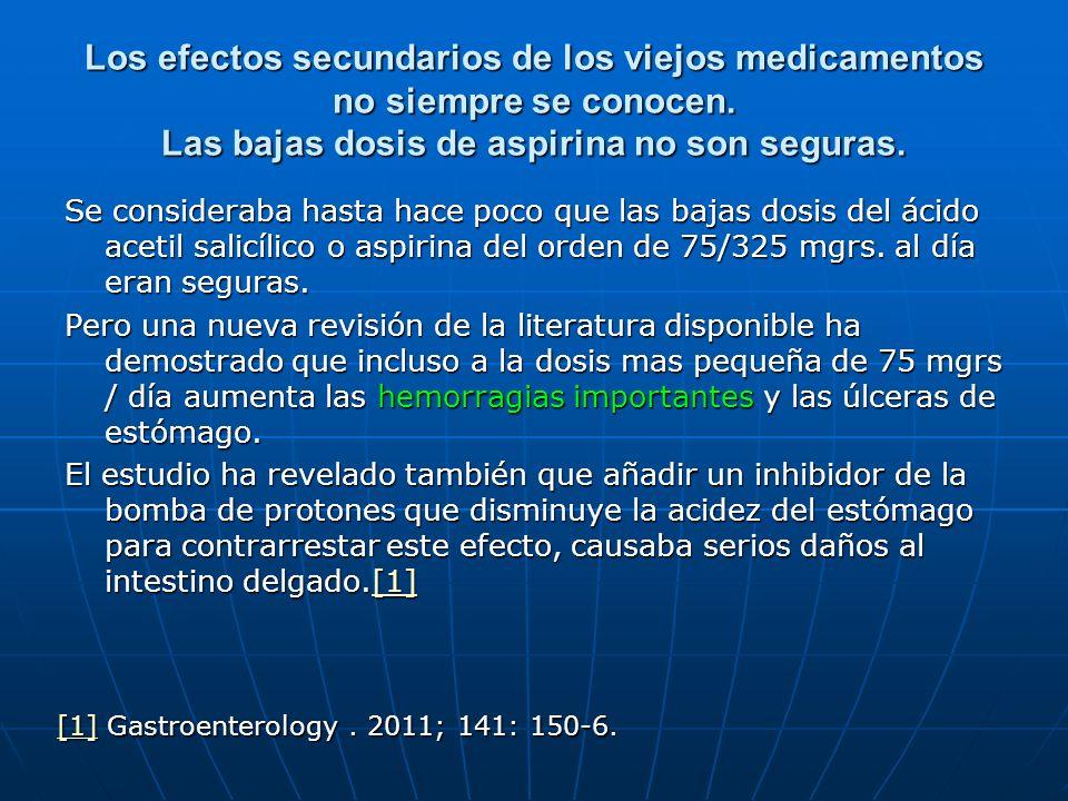 Los efectos secundarios de los viejos medicamentos no siempre se conocen. Las bajas dosis de aspirina no son seguras. Se consideraba hasta hace poco q