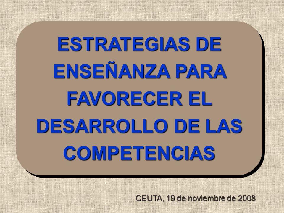 ESTRATEGIAS DE ENSEÑANZA PARA FAVORECER EL DESARROLLO DE LAS COMPETENCIAS CEUTA, 19 de noviembre de 2008