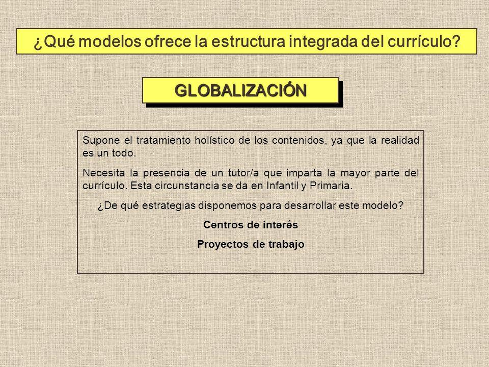 ¿Qué modelos ofrece la estructura integrada del currículo? GLOBALIZACIÓNGLOBALIZACIÓN Supone el tratamiento holístico de los contenidos, ya que la rea