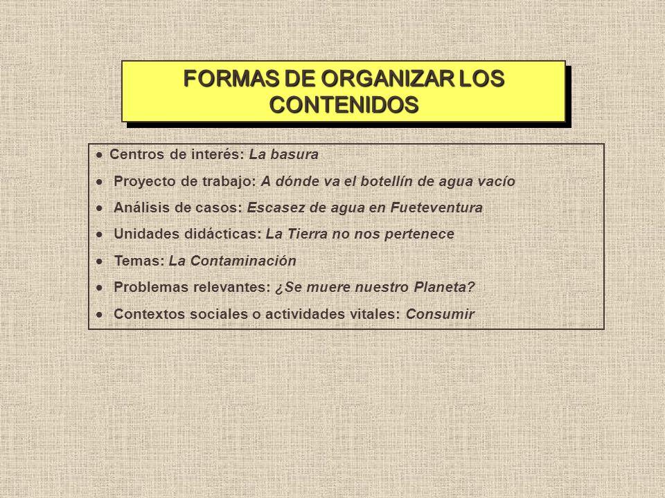 FORMAS DE ORGANIZAR LOS CONTENIDOS Centros de interés: La basura Proyecto de trabajo: A dónde va el botellín de agua vacío Análisis de casos: Escasez