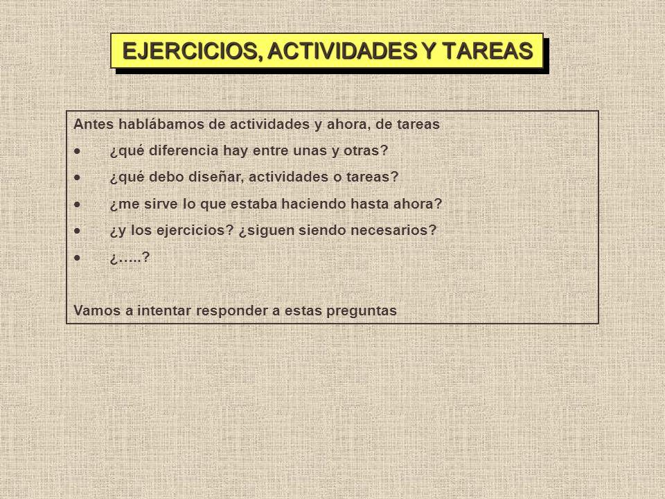EJERCICIOS, ACTIVIDADES Y TAREAS Antes hablábamos de actividades y ahora, de tareas ¿qué diferencia hay entre unas y otras? ¿qué debo diseñar, activid