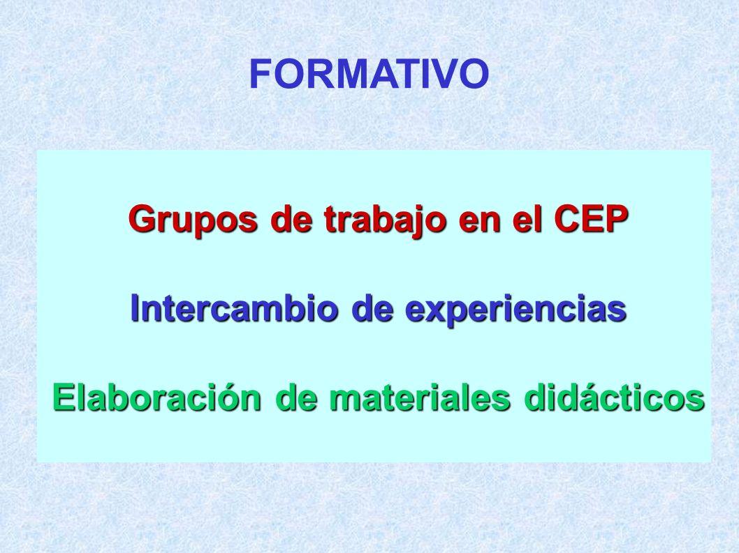 Grupos de trabajo en el CEP Intercambio de experiencias Elaboración de materiales didácticos FORMATIVO