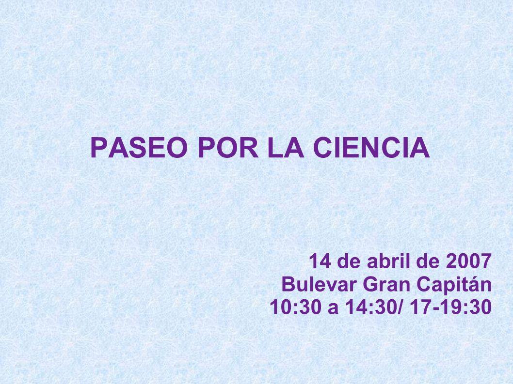 14 de abril de 2007 Bulevar Gran Capitán 10:30 a 14:30/ 17-19:30 PASEO POR LA CIENCIA