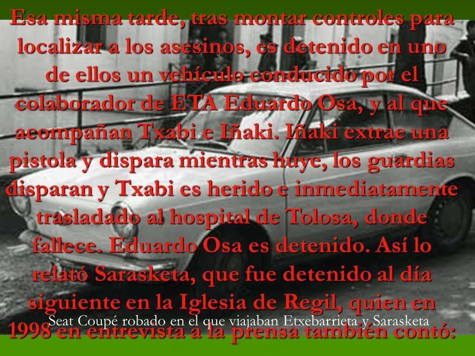 Esa misma tarde, tras montar controles para localizar a los asesinos, es detenido en uno de ellos un vehículo conducido por el colaborador de ETA Eduardo Osa, y al que acompañan Txabi e Iñaki.