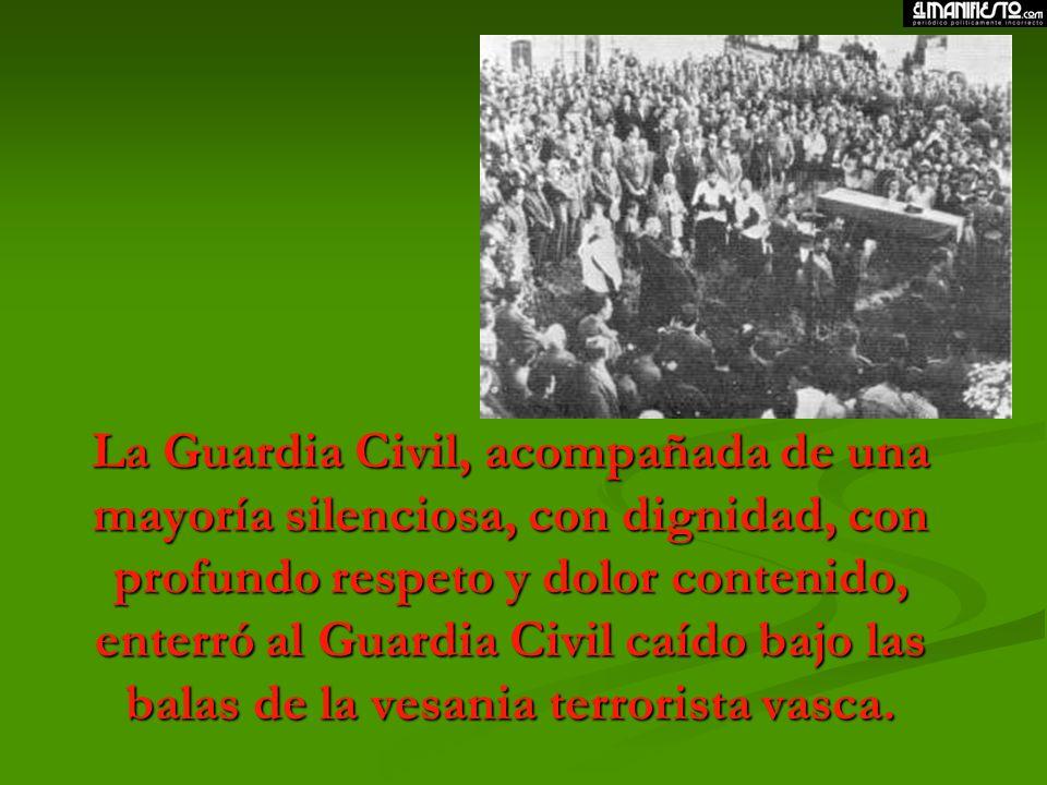 La Guardia Civil, acompañada de una mayoría silenciosa, con dignidad, con profundo respeto y dolor contenido, enterró al Guardia Civil caído bajo las balas de la vesania terrorista vasca.
