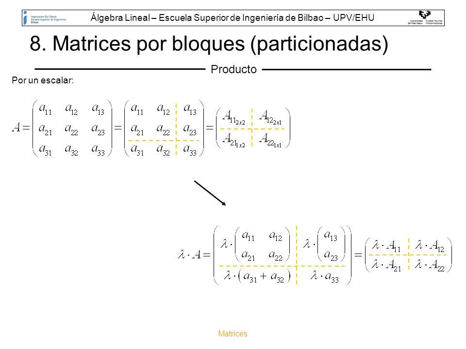 Matrices 8. Matrices por bloques (particionadas) Producto Por un escalar: Álgebra Lineal – Escuela Superior de Ingeniería de Bilbao – UPV/EHU