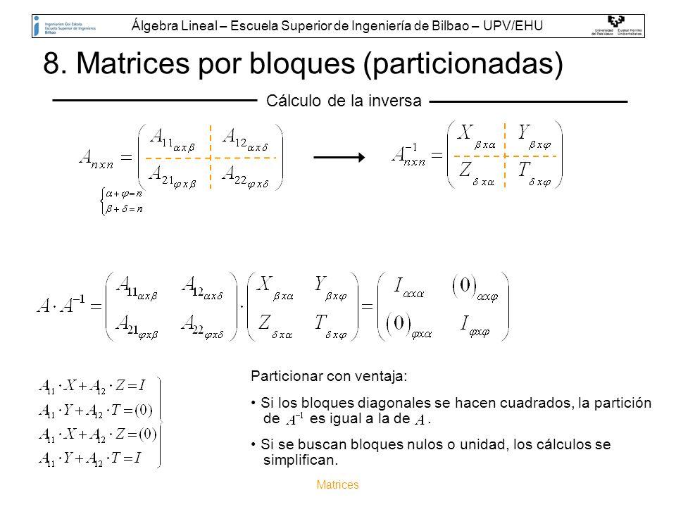 Matrices 8. Matrices por bloques (particionadas) Cálculo de la inversa Particionar con ventaja: Si los bloques diagonales se hacen cuadrados, la parti