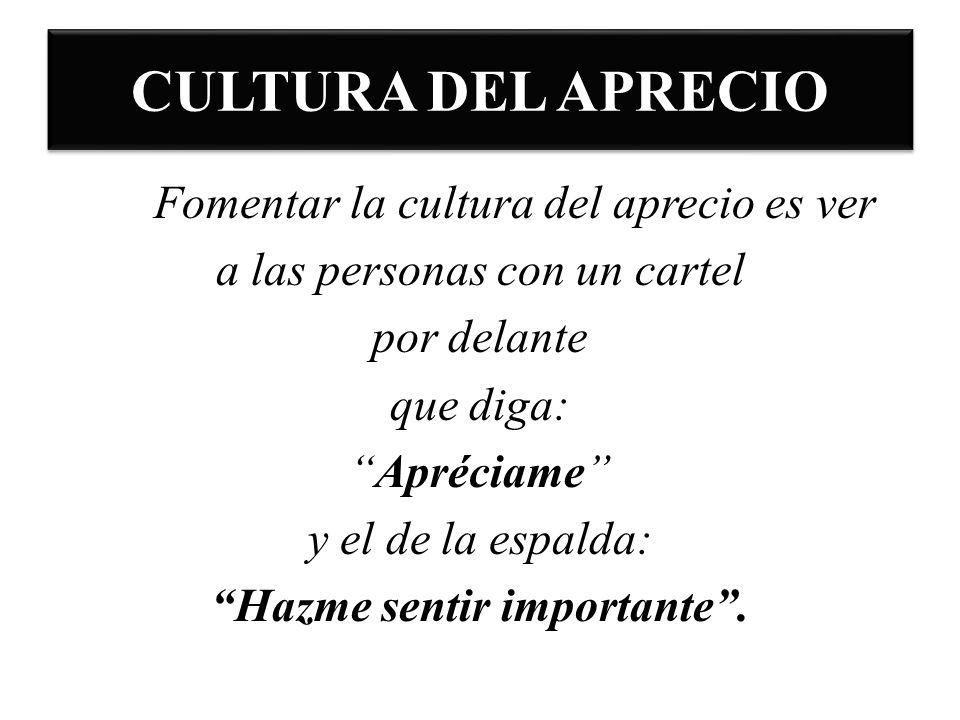 CULTURA DEL APRECIO Fomentar la cultura del aprecio es ver a las personas con un cartel por delante que diga: Apréciame y el de la espalda: Hazme sent