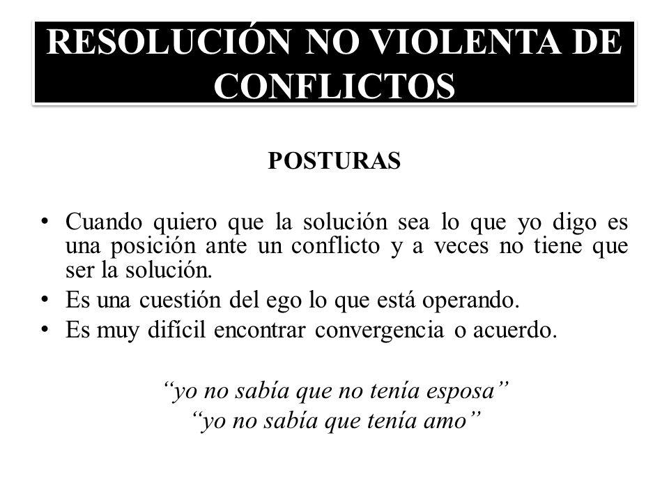 RESOLUCIÓN NO VIOLENTA DE CONFLICTOS POSTURAS Cuando quiero que la solución sea lo que yo digo es una posición ante un conflicto y a veces no tiene qu