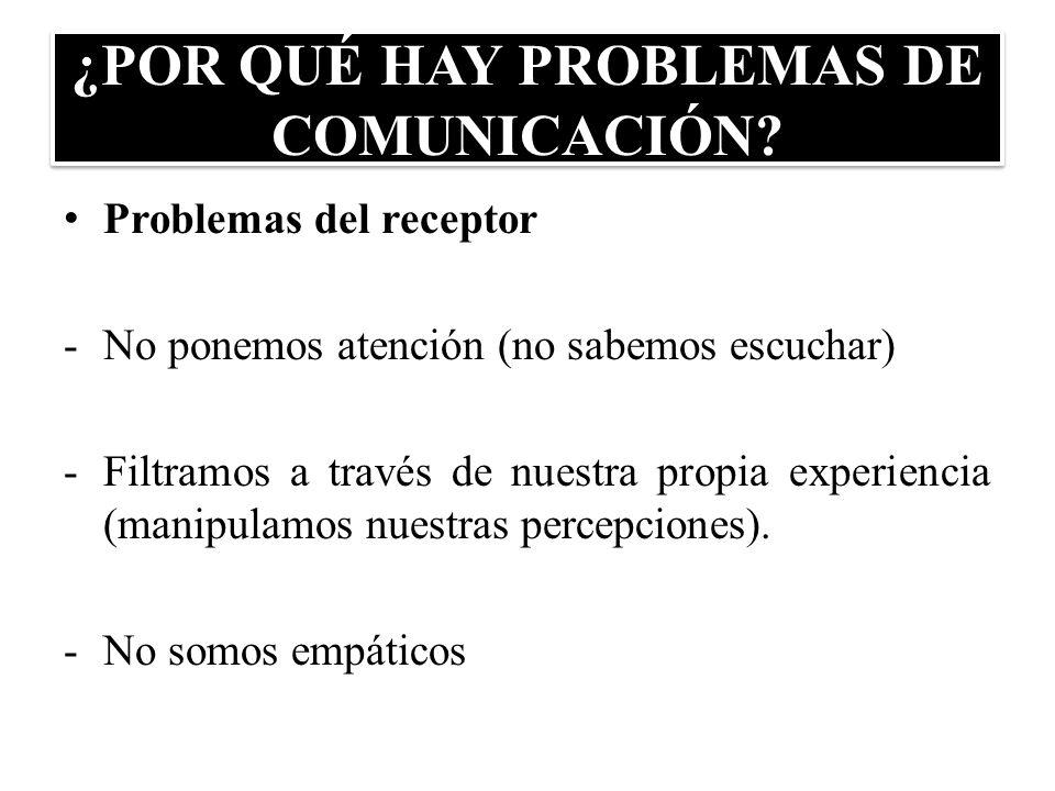 ¿POR QUÉ HAY PROBLEMAS DE COMUNICACIÓN? Problemas del receptor -No ponemos atención (no sabemos escuchar) -Filtramos a través de nuestra propia experi