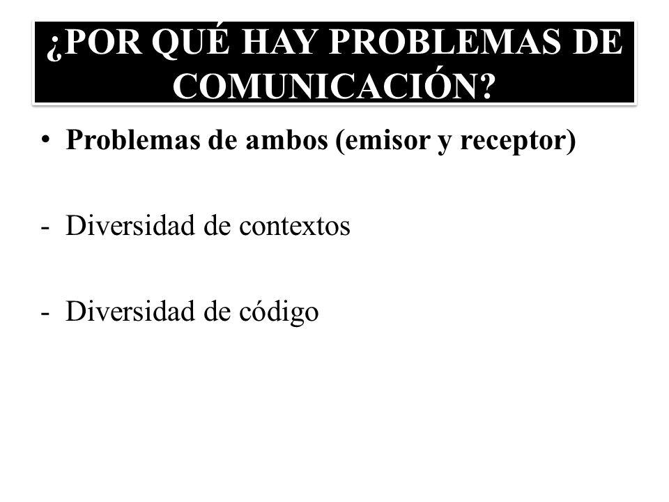¿POR QUÉ HAY PROBLEMAS DE COMUNICACIÓN? Problemas de ambos (emisor y receptor) -Diversidad de contextos -Diversidad de código