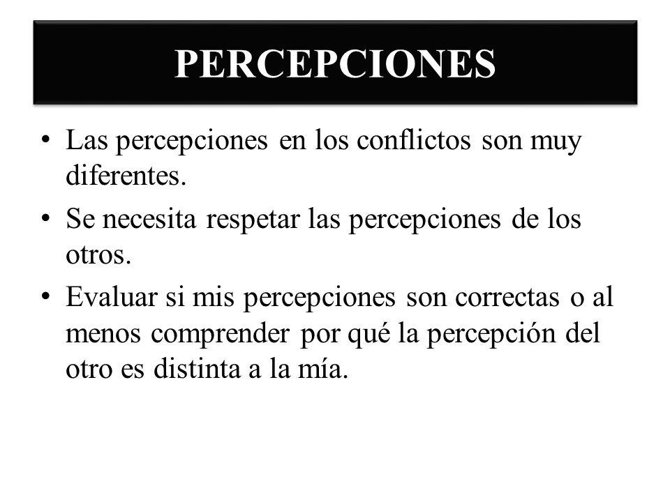 PERCEPCIONES Las percepciones en los conflictos son muy diferentes. Se necesita respetar las percepciones de los otros. Evaluar si mis percepciones so