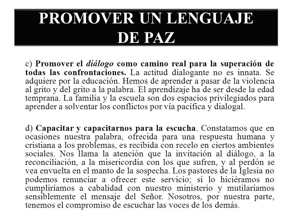 PROMOVER UN LENGUAJE DE PAZ c) Promover el diálogo como camino real para la superación de todas las confrontaciones. La actitud dialogante no es innat