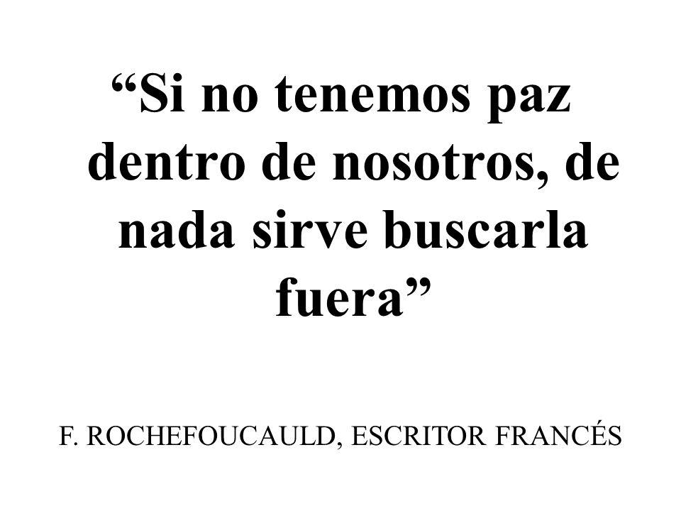 Si no tenemos paz dentro de nosotros, de nada sirve buscarla fuera F. ROCHEFOUCAULD, ESCRITOR FRANCÉS