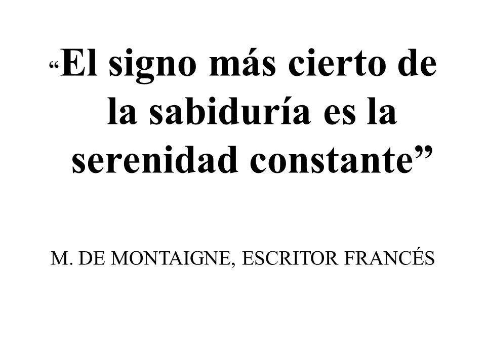 El signo más cierto de la sabiduría es la serenidad constante M. DE MONTAIGNE, ESCRITOR FRANCÉS