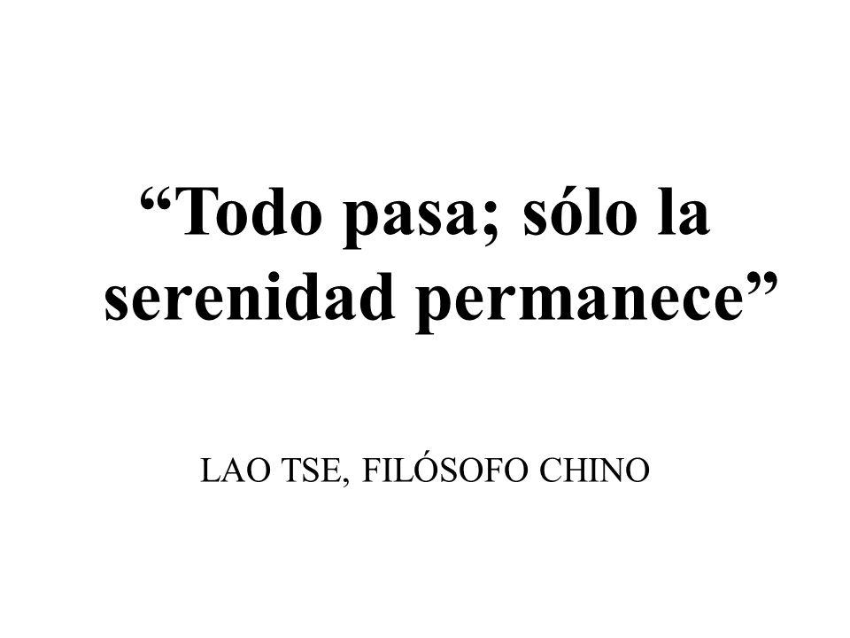 Todo pasa; sólo la serenidad permanece LAO TSE, FILÓSOFO CHINO