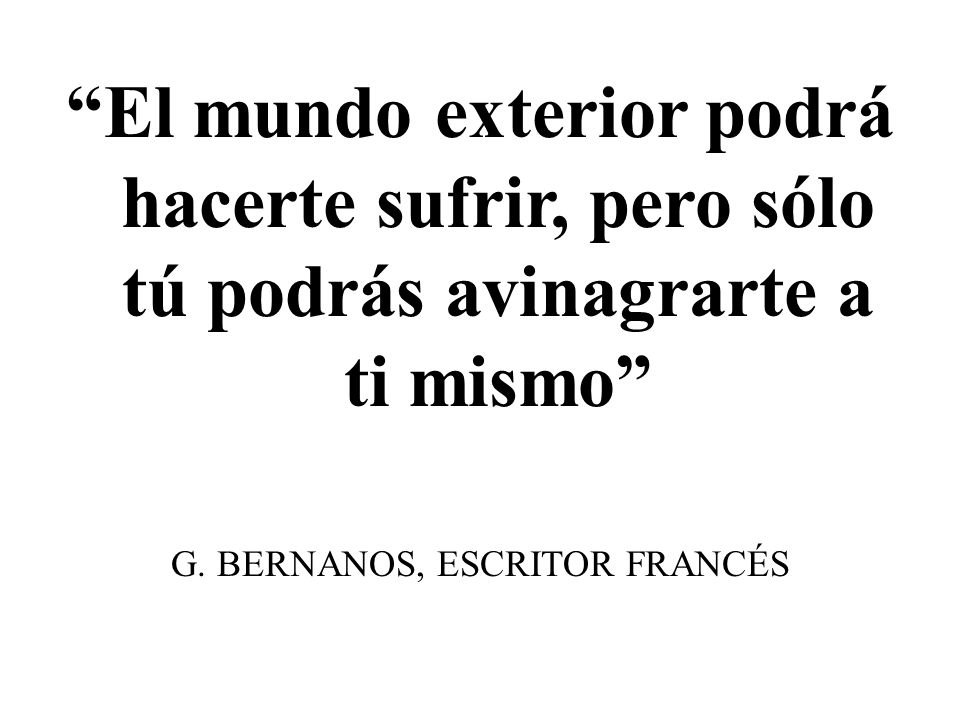 El mundo exterior podrá hacerte sufrir, pero sólo tú podrás avinagrarte a ti mismo G. BERNANOS, ESCRITOR FRANCÉS