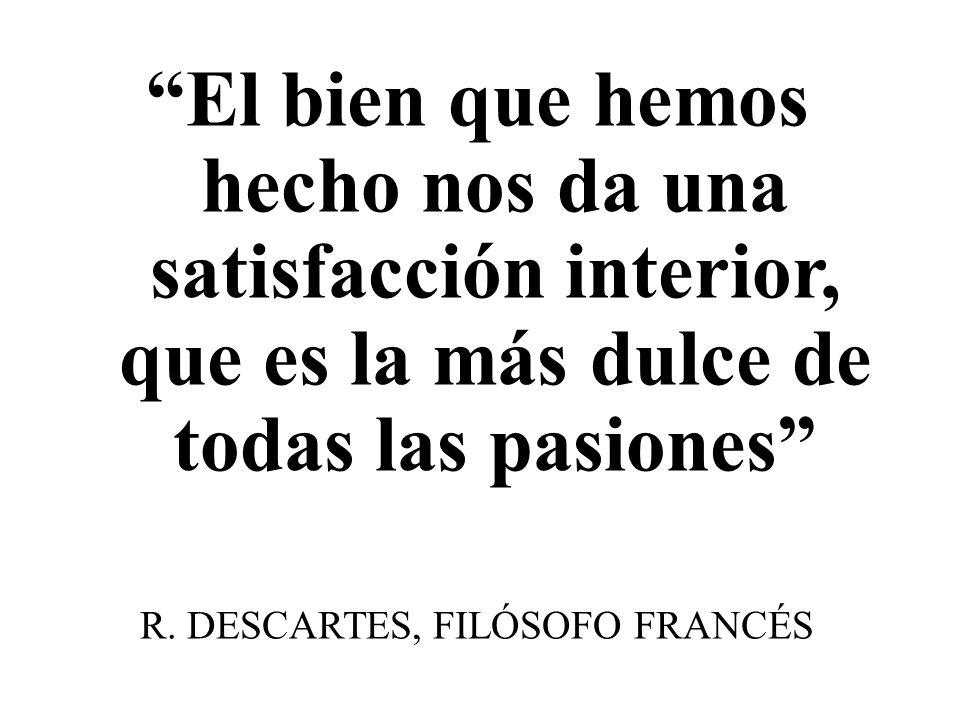 El bien que hemos hecho nos da una satisfacción interior, que es la más dulce de todas las pasiones R. DESCARTES, FILÓSOFO FRANCÉS