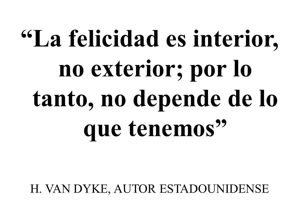 La felicidad es interior, no exterior; por lo tanto, no depende de lo que tenemos H. VAN DYKE, AUTOR ESTADOUNIDENSE