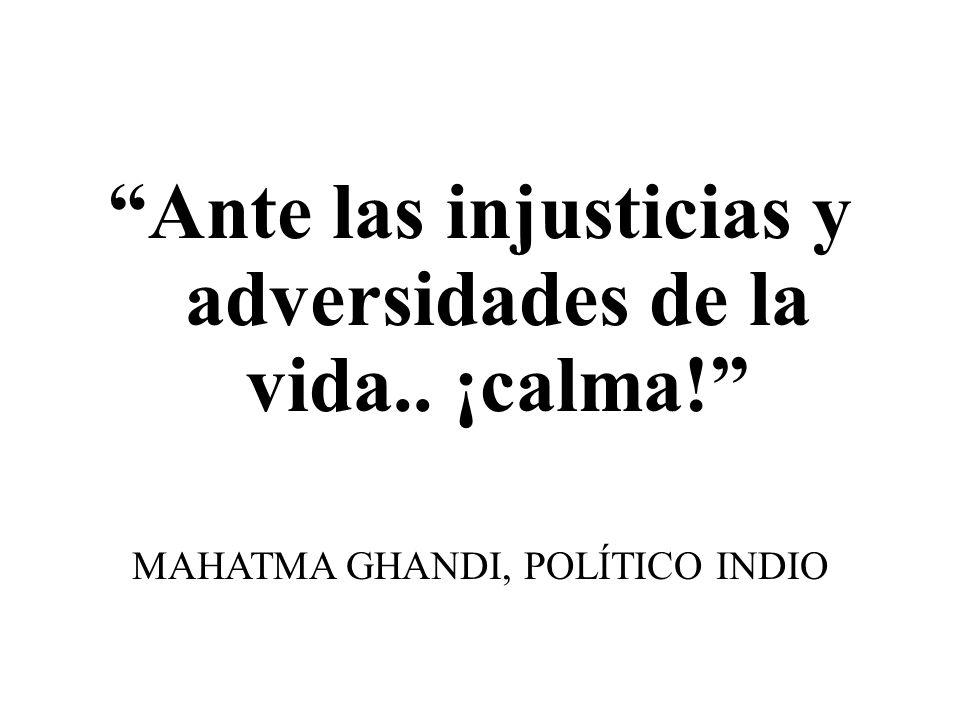 Ante las injusticias y adversidades de la vida.. ¡calma! MAHATMA GHANDI, POLÍTICO INDIO
