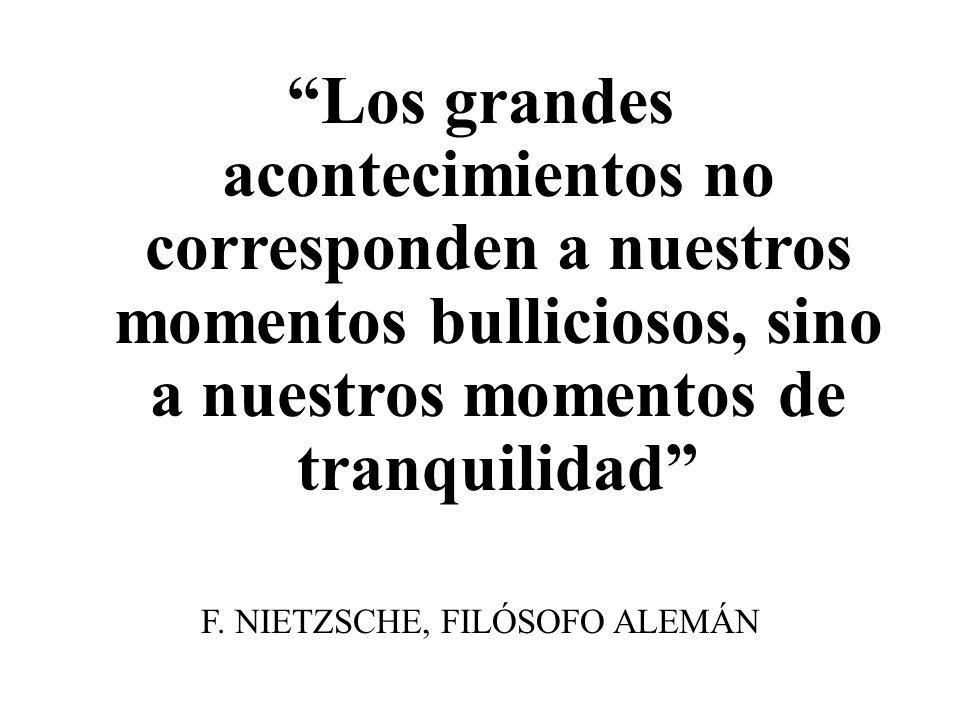 Los grandes acontecimientos no corresponden a nuestros momentos bulliciosos, sino a nuestros momentos de tranquilidad F. NIETZSCHE, FILÓSOFO ALEMÁN