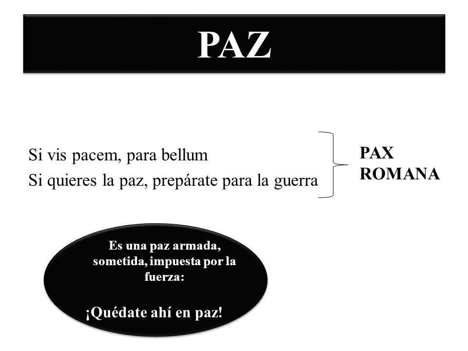 PAZ Si vis pacem, para bellum Si quieres la paz, prepárate para la guerra PAX ROMANA Es una paz armada, sometida, impuesta por la fuerza: ¡Quédate ahí