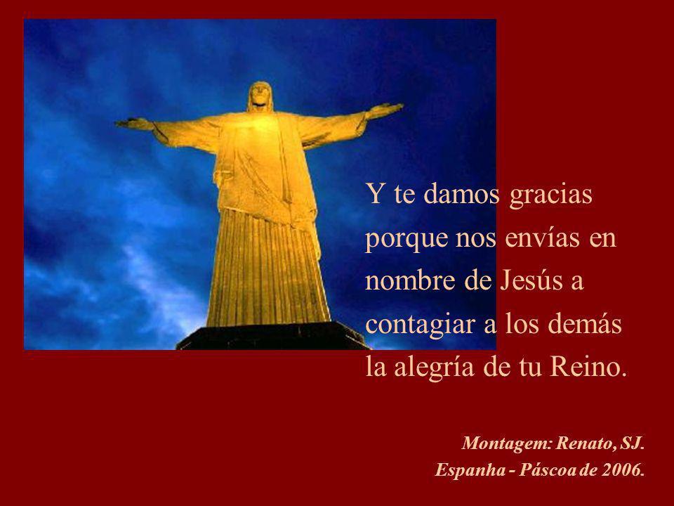 Y te damos gracias porque nos envías en nombre de Jesús a contagiar a los demás la alegría de tu Reino.