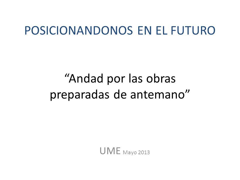POSICIONANDONOS EN EL FUTURO Andad por las obras preparadas de antemano UME Mayo 2013