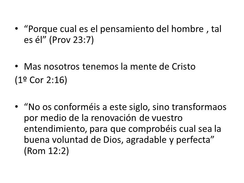 Porque cual es el pensamiento del hombre, tal es él (Prov 23:7) Mas nosotros tenemos la mente de Cristo (1º Cor 2:16) No os conforméis a este siglo, s