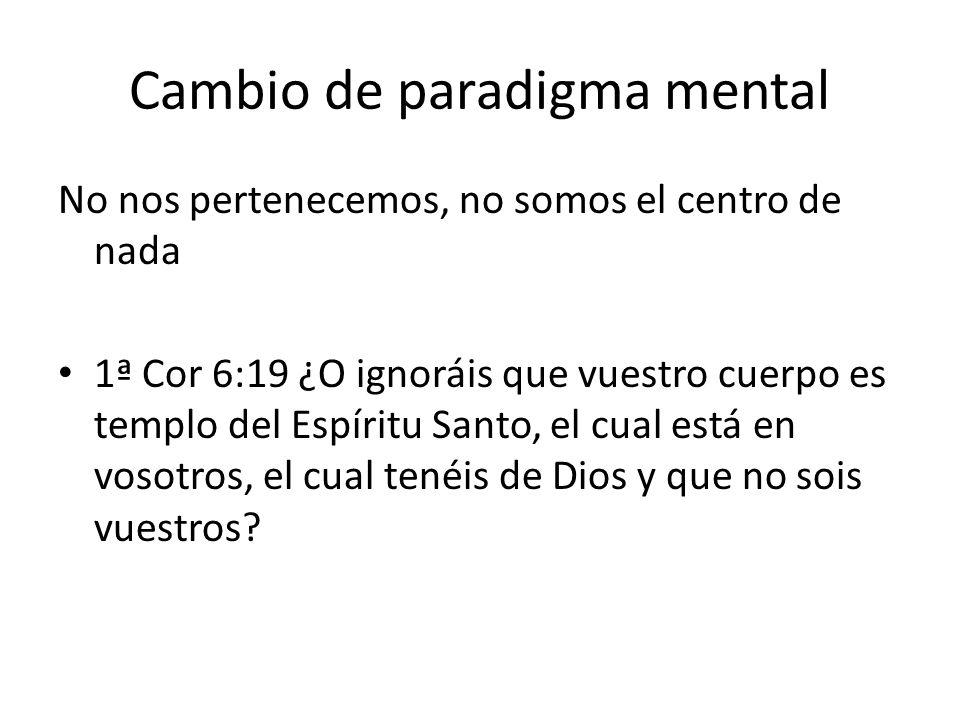 Cambio de paradigma mental No nos pertenecemos, no somos el centro de nada 1ª Cor 6:19 ¿O ignoráis que vuestro cuerpo es templo del Espíritu Santo, el