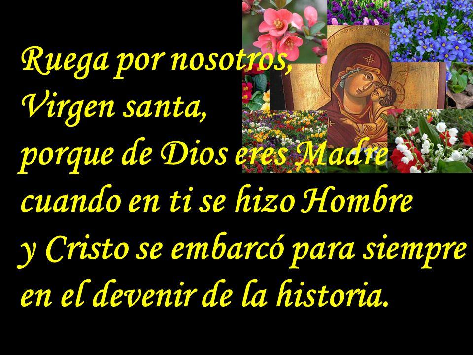 . Ruega por nosotros, Virgen santa, porque de Dios eres Madre cuando en ti se hizo Hombre y Cristo se embarcó para siempre en el devenir de la historia.