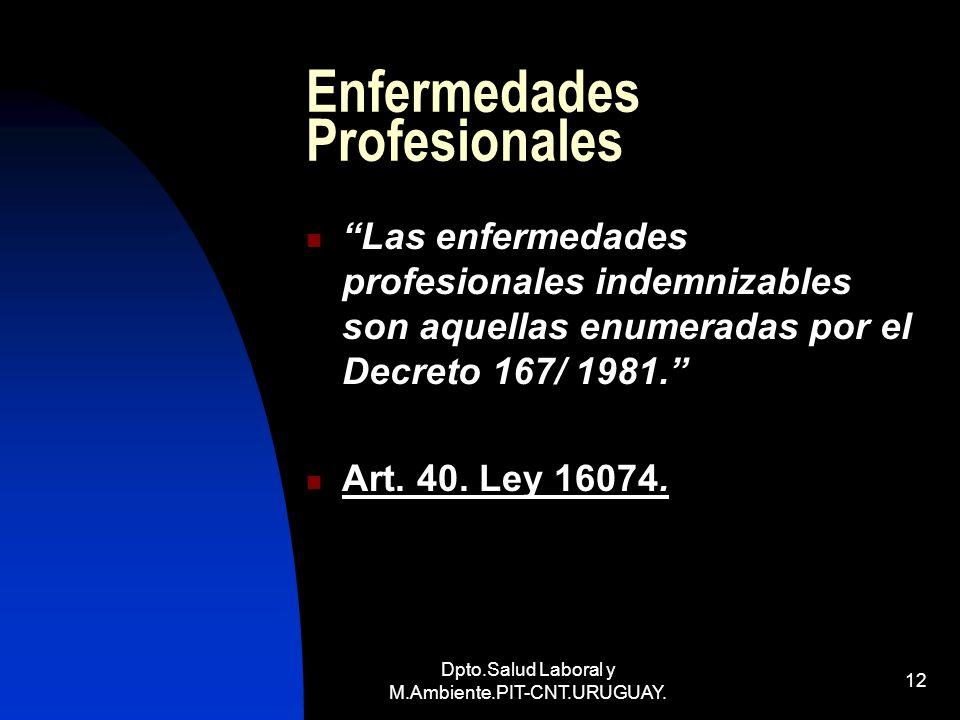 Dpto.Salud Laboral y M.Ambiente.PIT-CNT.URUGUAY. 12 Enfermedades Profesionales Las enfermedades profesionales indemnizables son aquellas enumeradas po