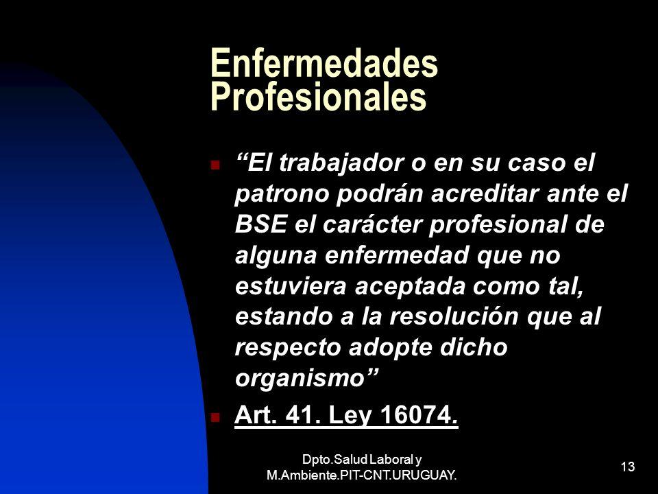 Dpto.Salud Laboral y M.Ambiente.PIT-CNT.URUGUAY. 13 Enfermedades Profesionales El trabajador o en su caso el patrono podrán acreditar ante el BSE el c