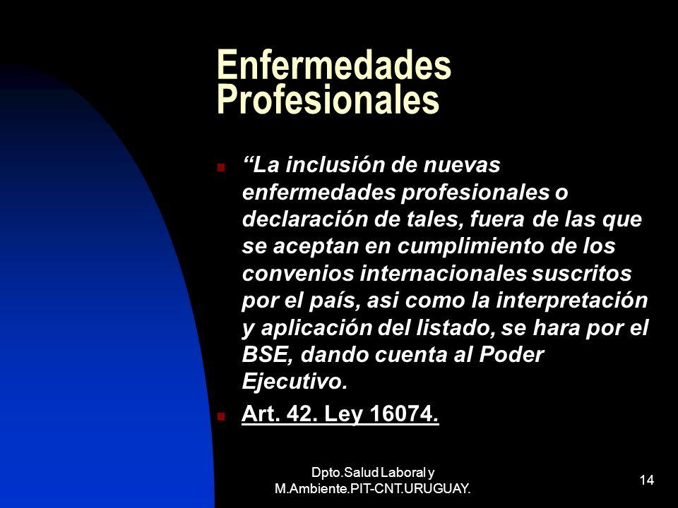 Dpto.Salud Laboral y M.Ambiente.PIT-CNT.URUGUAY. 14 Enfermedades Profesionales La inclusión de nuevas enfermedades profesionales o declaración de tale