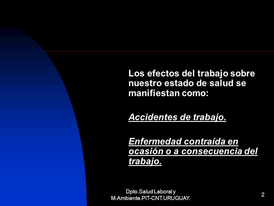 Dpto.Salud Laboral y M.Ambiente.PIT-CNT.URUGUAY. 2 Los efectos del trabajo sobre nuestro estado de salud se manifiestan como: Accidentes de trabajo. E