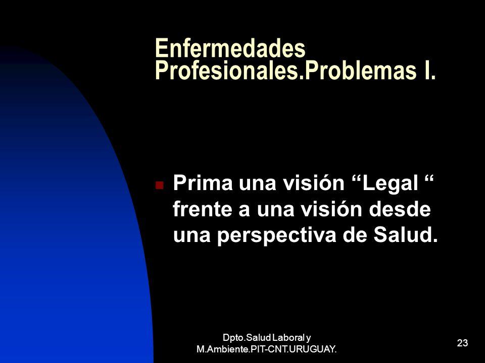 Dpto.Salud Laboral y M.Ambiente.PIT-CNT.URUGUAY. 23 Enfermedades Profesionales.Problemas I. Prima una visión Legal frente a una visión desde una persp