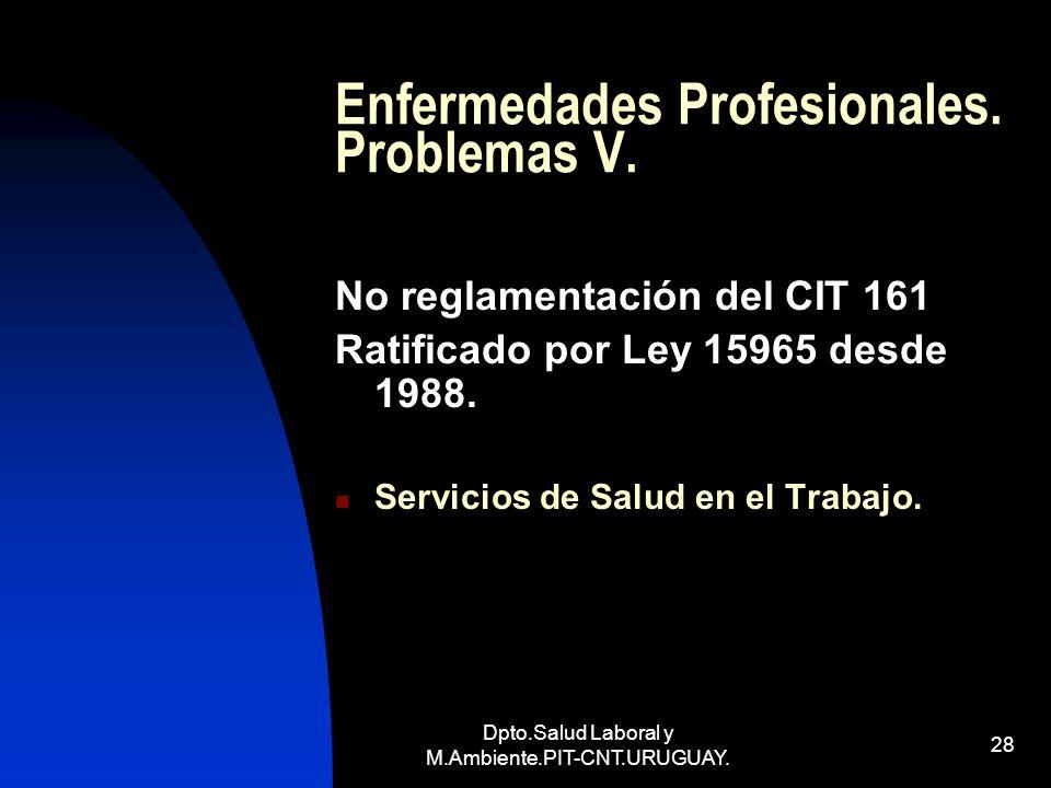 Dpto.Salud Laboral y M.Ambiente.PIT-CNT.URUGUAY. 28 Enfermedades Profesionales. Problemas V. No reglamentación del CIT 161 Ratificado por Ley 15965 de