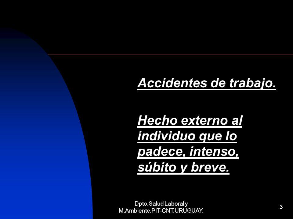Dpto.Salud Laboral y M.Ambiente.PIT-CNT.URUGUAY. 3 Accidentes de trabajo. Hecho externo al individuo que lo padece, intenso, súbito y breve.