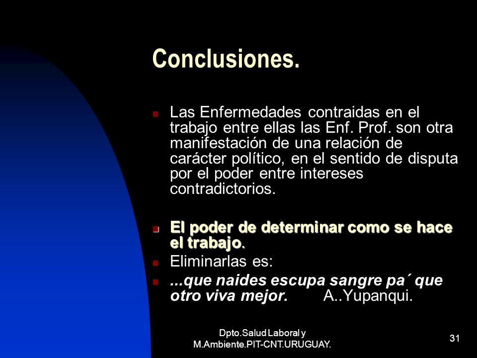 Dpto.Salud Laboral y M.Ambiente.PIT-CNT.URUGUAY. 31 Conclusiones. Las Enfermedades contraidas en el trabajo entre ellas las Enf. Prof. son otra manife