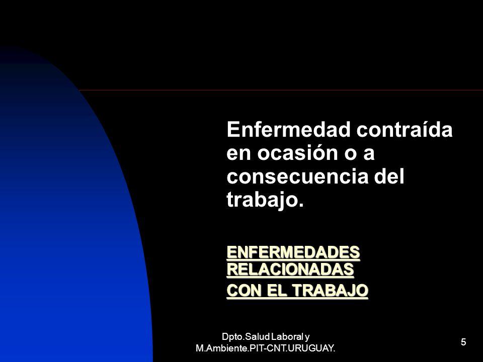 Dpto.Salud Laboral y M.Ambiente.PIT-CNT.URUGUAY. 5 Enfermedad contraída en ocasión o a consecuencia del trabajo. ENFERMEDADES RELACIONADAS CON EL TRAB