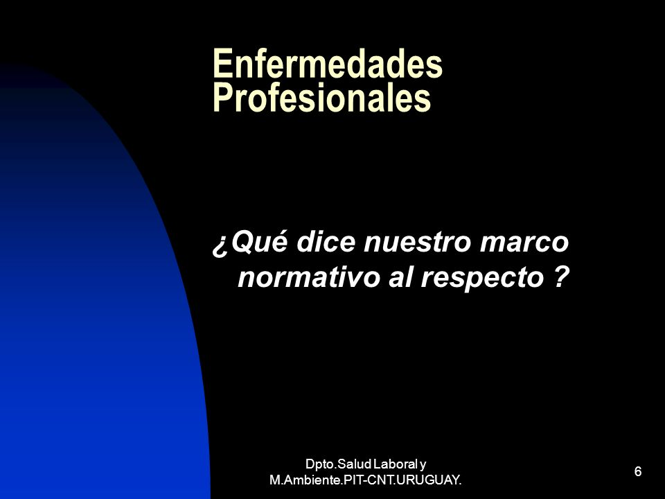 Dpto.Salud Laboral y M.Ambiente.PIT-CNT.URUGUAY. 6 Enfermedades Profesionales ¿Qué dice nuestro marco normativo al respecto ?