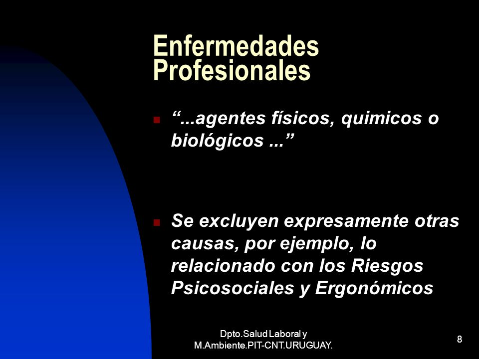 Dpto.Salud Laboral y M.Ambiente.PIT-CNT.URUGUAY. 8 Enfermedades Profesionales...agentes físicos, quimicos o biológicos... Se excluyen expresamente otr