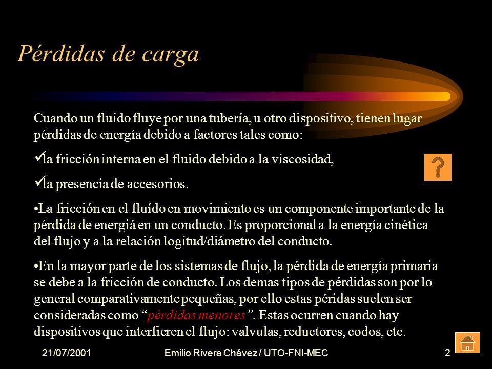 21/07/2001Emilio Rivera Chávez / UTO-FNI-MEC2 Pérdidas de carga Cuando un fluido fluye por una tubería, u otro dispositivo, tienen lugar pérdidas de energía debido a factores tales como: la fricción interna en el fluido debido a la viscosidad, la presencia de accesorios.